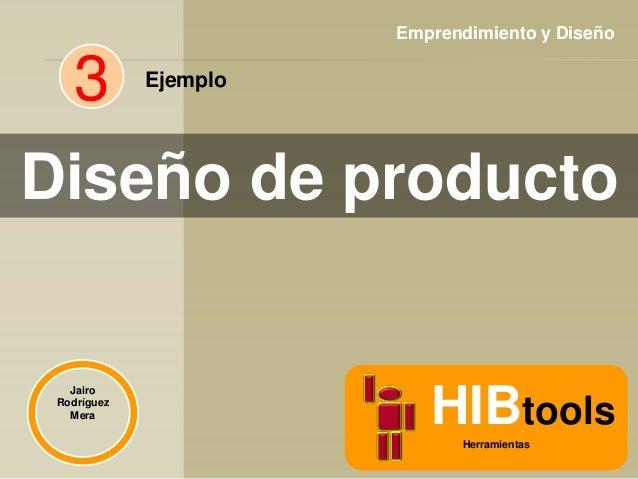 Emprendimiento y Diseño  3  Ejemplo  Diseño de producto  Jairo Rodríguez Mera  HIBtools Herramientas