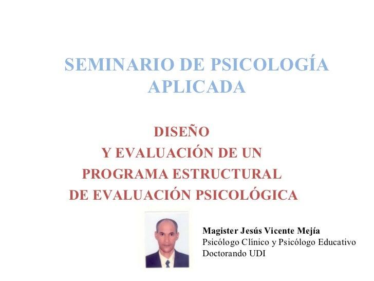 SEMINARIO DE PSICOLOGÍA APLICADA DISEÑO  Y EVALUACIÓN DE UN  PROGRAMA ESTRUCTURAL  DE EVALUACIÓN PSICOLÓGICA Magister Jesú...