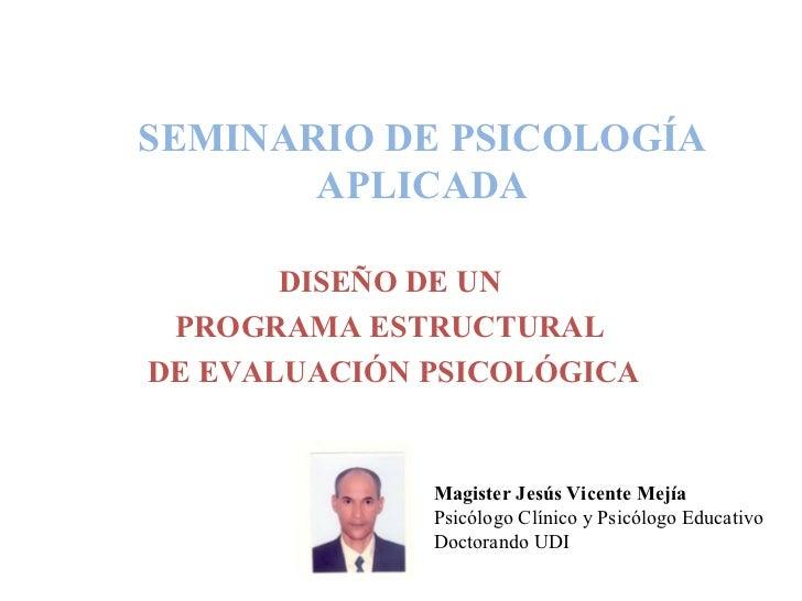SEMINARIO DE PSICOLOGÍA APLICADA DISEÑO DE UN  PROGRAMA ESTRUCTURAL  DE EVALUACIÓN PSICOLÓGICA Magister Jesús Vicente Mejí...