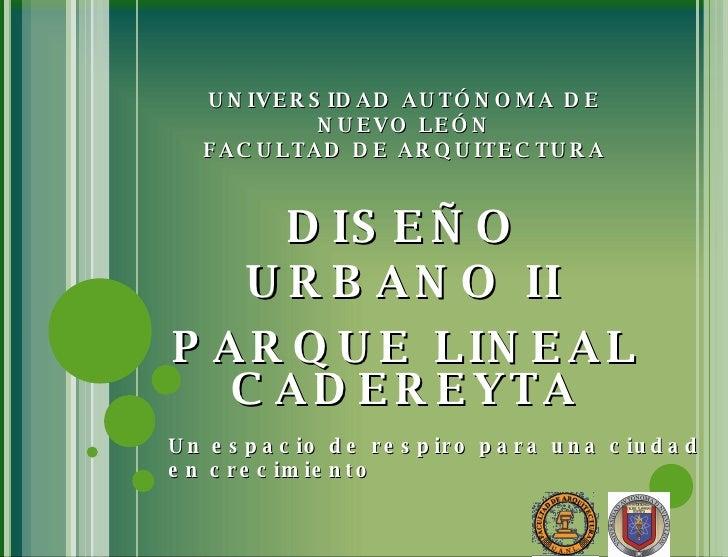 UNIVERSIDAD AUTÓNOMA DE NUEVO LEÓN FACULTAD DE ARQUITECTURA DISEÑO URBANO II PARQUE LINEAL CADEREYTA Un espacio de respiro...