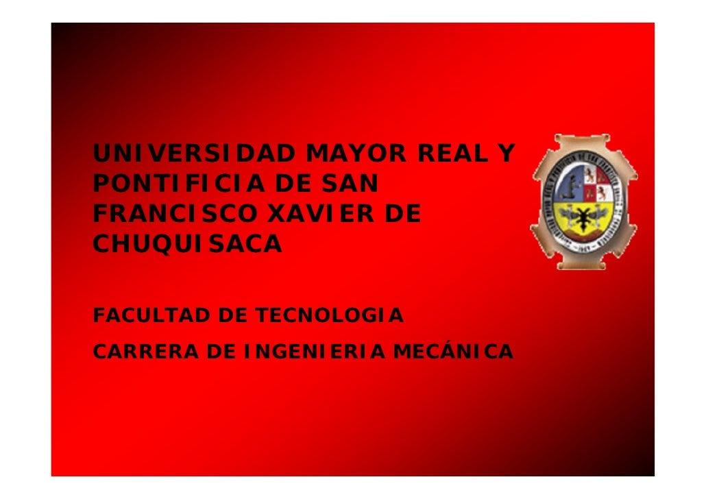 UNIVERSIDAD MAYOR REAL Y PONTIFICIA DE SAN FRANCISCO XAVIER DE CHUQUISACA  FACULTAD DE TECNOLOGIA CARRERA DE INGENIERIA ME...