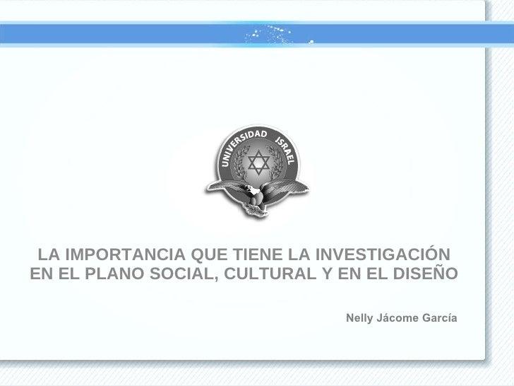 <ul><li>LA IMPORTANCIA QUE TIENE LA INVESTIGACIÓN EN EL PLANO SOCIAL, CULTURAL Y EN EL DISEÑO </li></ul>Nelly Jácome García