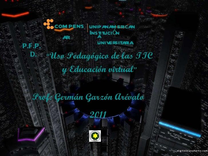 """Prof: Germán Garzón Arévalo """" Uso Pedagógico de las TIC  y Educación virtual """"   2011 compensar unipanamericana Institució..."""