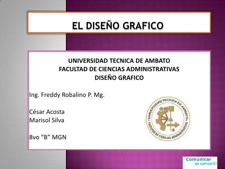 ELDISEÑOGRAFICO<br />UNIVERSIDAD TECNICA DE AMBATO<br />FACULTAD DE CIENCIAS ADMINISTRATIVAS<br />DISEÑO GRAFICO<br />I...