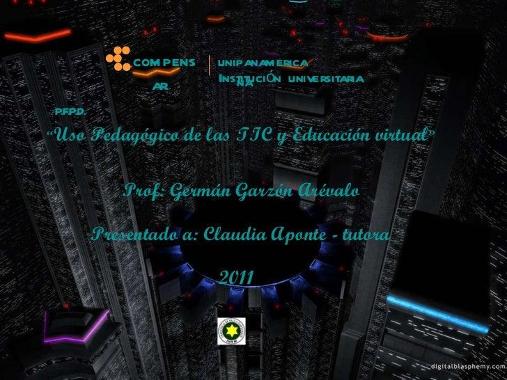 """Prof: Germán Garzón Arévalo """" Uso Pedagógico de las TIC y Educación virtual """"   Presentado a: Claudia Aponte - tutora  201..."""