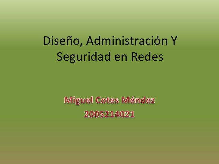 Diseño, Administración Y Seguridad en Redes<br />Miguel Cotes Méndez<br />2005214021<br />