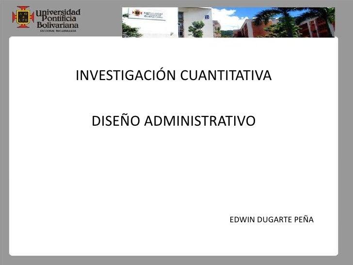 INVESTIGACIÓN CUANTITATIVA<br />DISEÑO ADMINISTRATIVO<br />EDWIN DUGARTE PEÑA<br />