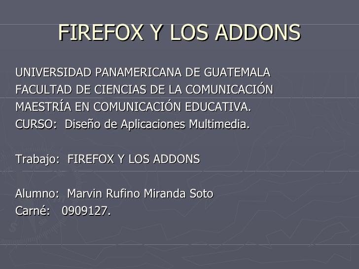 FIREFOX Y LOS ADDONS <ul><li>UNIVERSIDAD PANAMERICANA DE GUATEMALA </li></ul><ul><li>FACULTAD DE CIENCIAS DE LA COMUNICACI...