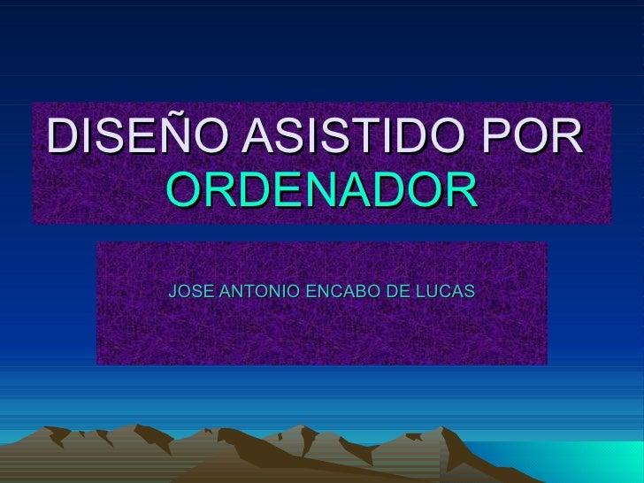 DISEÑO ASISTIDO POR  ORDENADOR JOSE ANTONIO ENCABO DE LUCAS