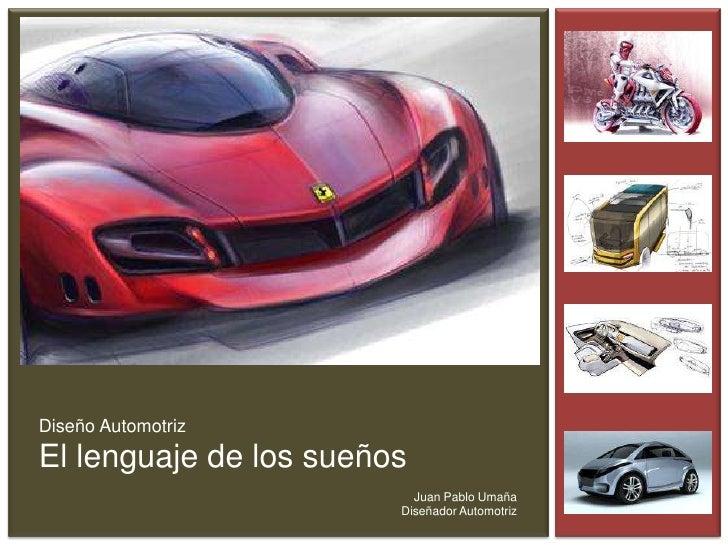 Diseño Automotriz<br />El lenguaje de los sueños<br />Juan Pablo Umaña<br />Diseñador Automotriz<br />