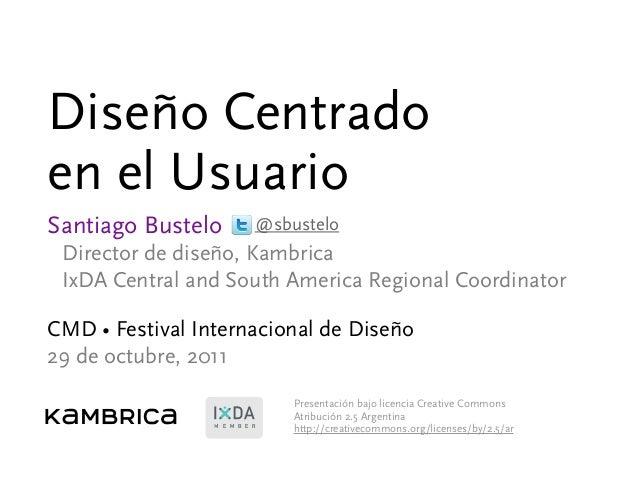 Diseño Centrado en el Usuario Santiago Bustelo Director de diseño, Kambrica IxDA Central and South America Regional Coordi...