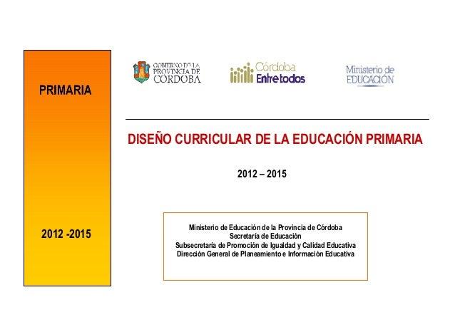 DISEÑO CURRICULAR DE LA EDUCACIÓN PRIMARIA                                      2012 – 2015                       Minister...