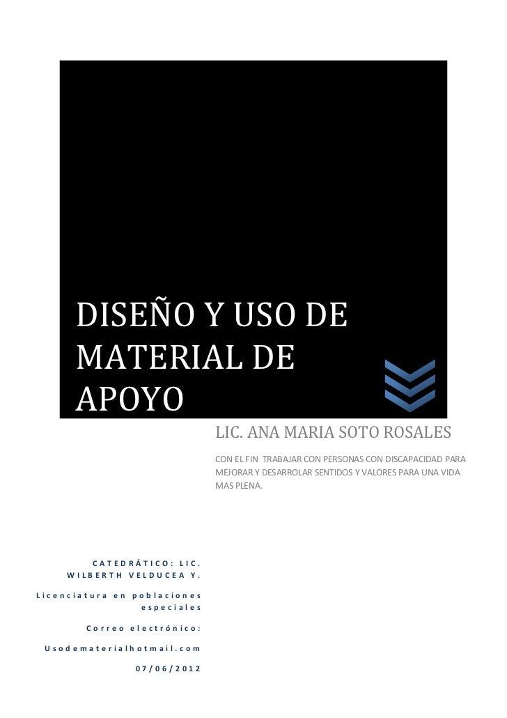 DISEÑO Y USO DE      MATERIAL DE      APOYO                              LIC. ANA MARIA SOTO ROSALES                      ...
