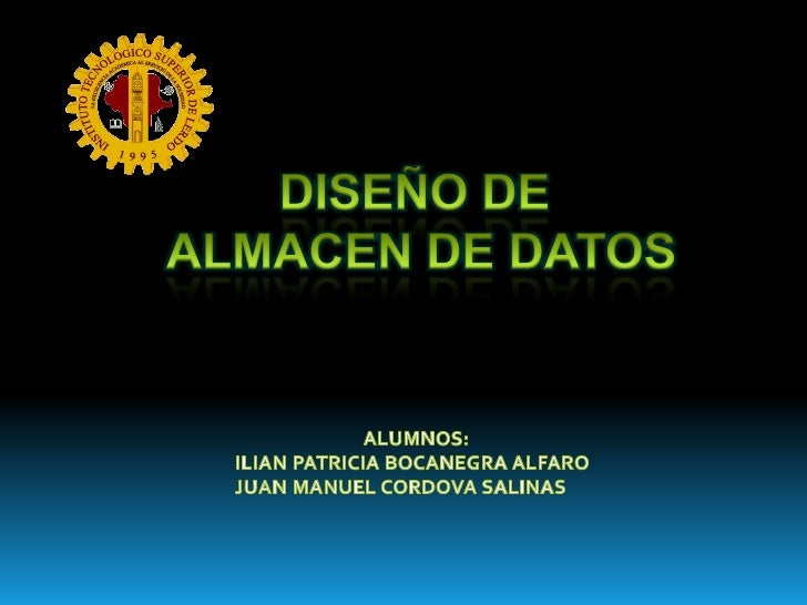 DISEÑO DE <br />ALMACEN DE DATOS<br />ALUMNOS:<br />ILIAN PATRICIA BOCANEGRA ALFARO <br />JUAN MANUEL CORDOVA SALINAS<br />