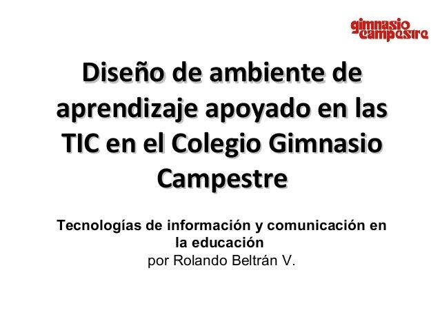 Diseño de ambiente deDiseño de ambiente deaprendizaje apoyado en lasaprendizaje apoyado en lasTIC en el Colegio GimnasioTI...
