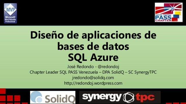 Diseño de aplicaciones de bases de datos SQL Azure José Redondo - @redondoj Chapter Leader SQL PASS Venezuela – DPA SolidQ...
