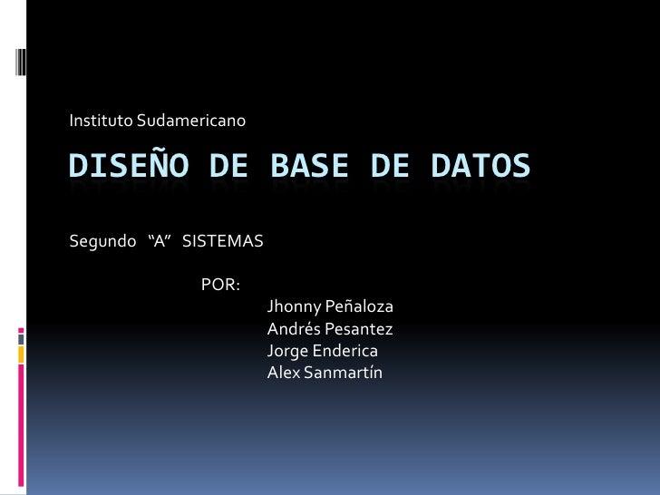 """Instituto Sudamericano  DISEÑO DE BASE DE DATOS Segundo """"A"""" SISTEMAS                  POR:                          Jhonny..."""