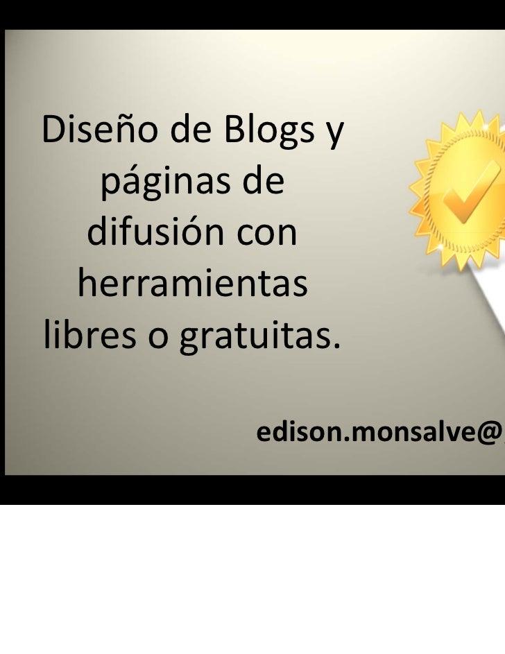 DiseñodeBlogsy    páginasde   difusióncon   herramientaslibresogratuitas.             edison.monsalve@gmail.com