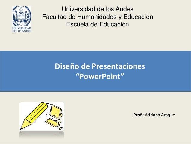 """Universidad de los Andes Facultad de Humanidades y Educación Escuela de Educación Diseño de Presentaciones """"PowerPoint"""" Pr..."""