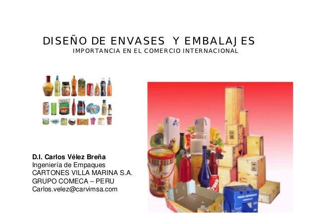 DISEÑO DE ENVASES Y EMBALAJES          IMPORTANCIA EN EL COMERCIO INTERNACIONALD.I. Carlos Vélez BreñaIngeniería de Empaqu...