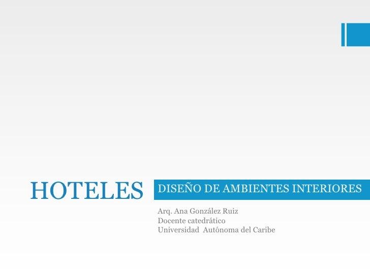 HOTELES   DISEÑO DE AMBIENTES INTERIORES          Arq. Ana González Ruiz          Docente catedrático          Universidad...