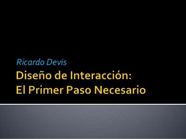 Diseño de Interacción - El primer Paso Necesario (Ricardo Devis)