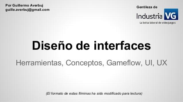 Diseño de interfaces Herramientas, Conceptos, Gameflow, UI, UX (El formato de estas filminas ha sido modificado para lectu...