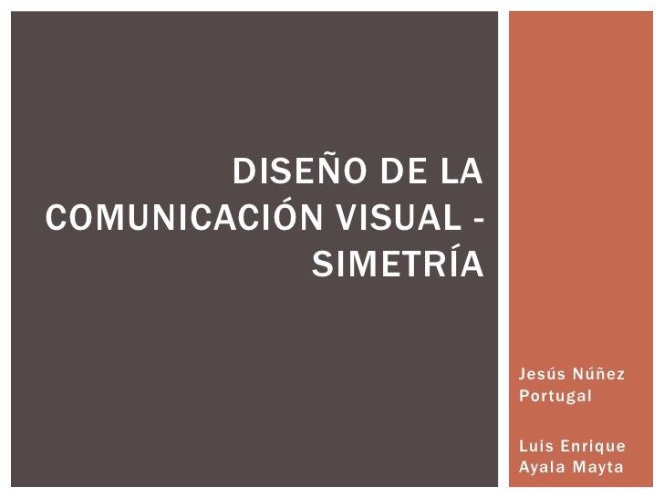 Jesús Núñez Portugal<br />Luis Enrique Ayala Mayta<br />Diseño de la comunicación visual - Simetría<br />