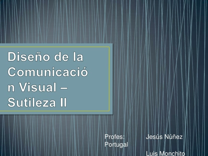 Diseño de la Comunicación Visual – SutilezaII<br />Profes:Jesús Núñez Portugal<br />Luis Monchito Ayala<br />