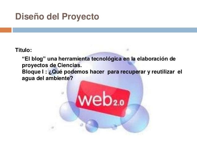 """Diseño del ProyectoTitulo:""""El blog"""" una herramienta tecnológica en la elaboración deproyectos de Ciencias.Bloque I : ¿Qué ..."""