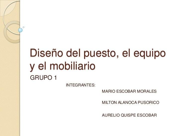 Diseño del puesto, el equipoy el mobiliarioGRUPO 1          INTEGRANTES:                         MARIO ESCOBAR MORALES    ...