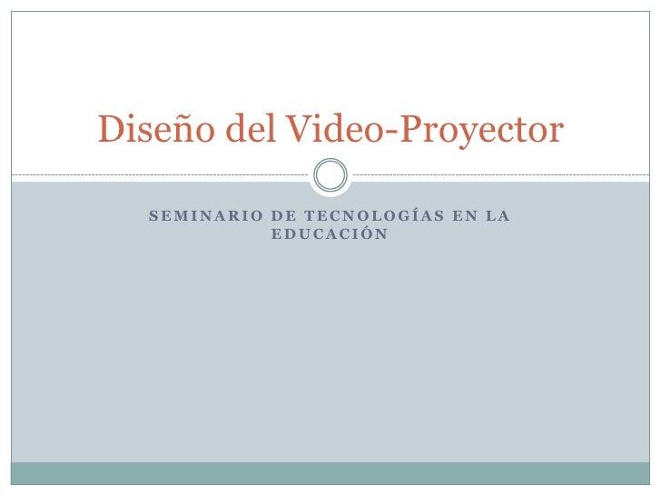 Seminario de tecnologías en la educación<br />Diseño del Video-Proyector<br />