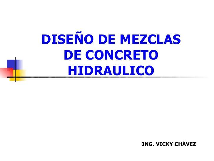 DISEÑO DE MEZCLAS DE CONCRETO HIDRAULICO ING. VICKY CHÁVEZ