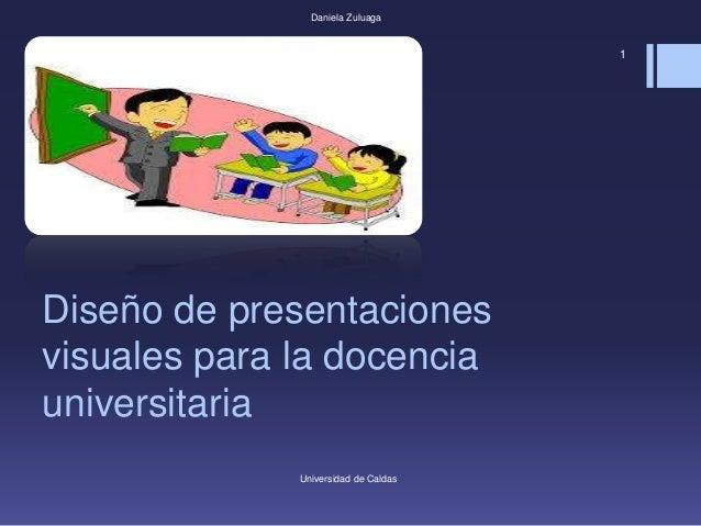 Diseño de presentaciones visuales para la docencia universitaria Universidad de Caldas Daniela Zuluaga 1