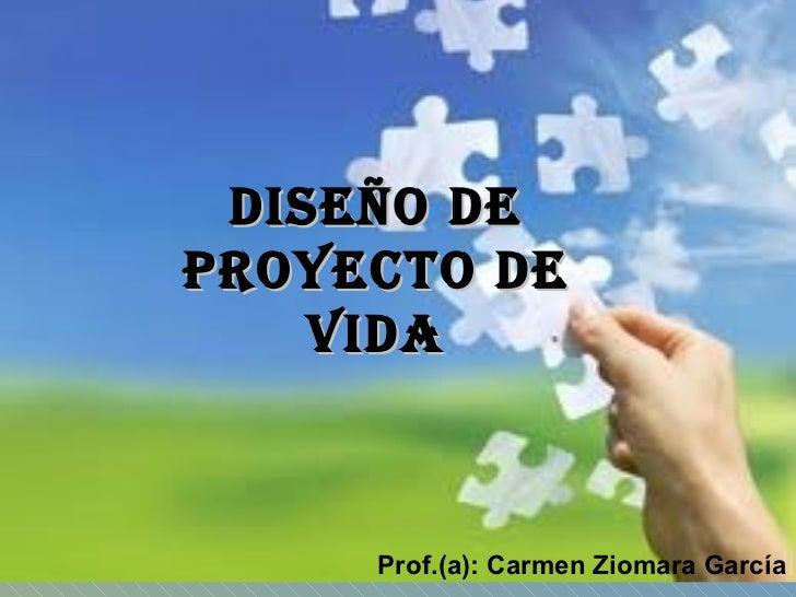DISEÑO DE PROYECTO DE VIDA Prof.(a): Carmen Ziomara García