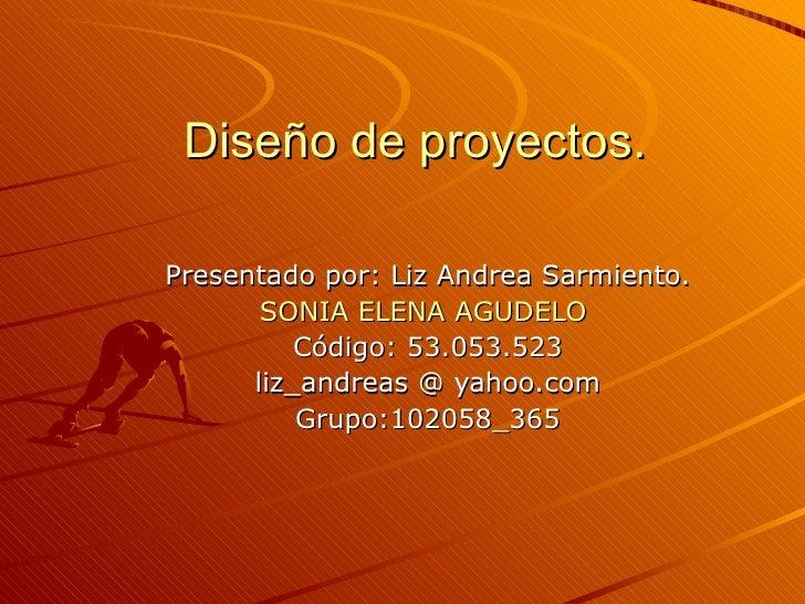 Diseño de proyectos.Presentado por: Liz Andrea Sarmiento.       SONIA ELENA AGUDELO          Código: 53.053.523      liz_a...