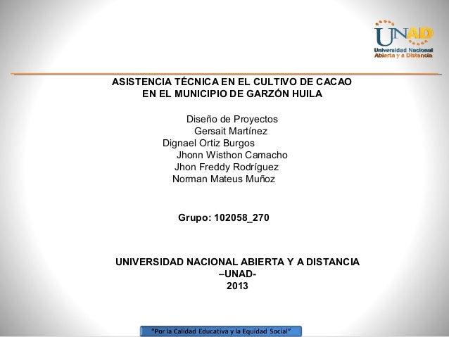 ASISTENCIA TÉCNICA EN EL CULTIVO DE CACAO EN EL MUNICIPIO DE GARZÓN HUILA Diseño de Proyectos Gersait Martínez Dignael Ort...