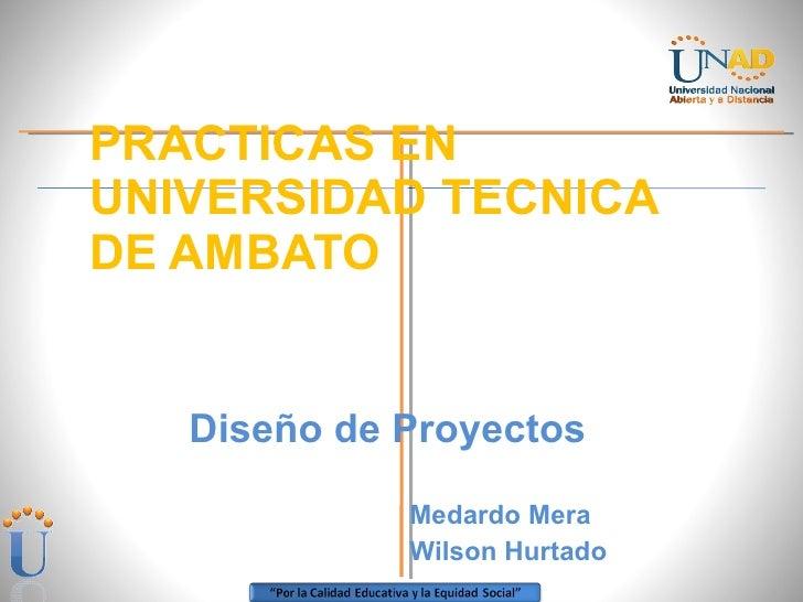 PRACTICAS EN UNIVERSIDAD TECNICA DE AMBATO <ul><li>Diseño de Proyectos </li></ul><ul><li>Medardo Mera  </li></ul><ul><li>W...