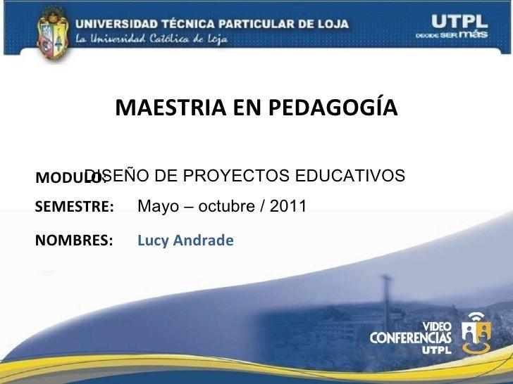 MAESTRIA EN PEDAGOGÍA MODULO : NOMBRES: DISEÑO DE PROYECTOS EDUCATIVOS Lucy Andrade SEMESTRE: Mayo – octubre / 2011