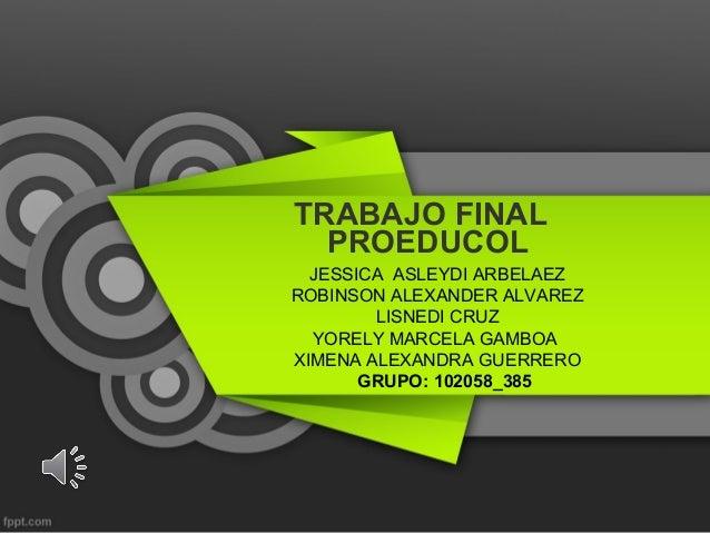 TRABAJO FINAL  PROEDUCOL  JESSICA ASLEYDI ARBELAEZROBINSON ALEXANDER ALVAREZ        LISNEDI CRUZ  YORELY MARCELA GAMBOAXIM...
