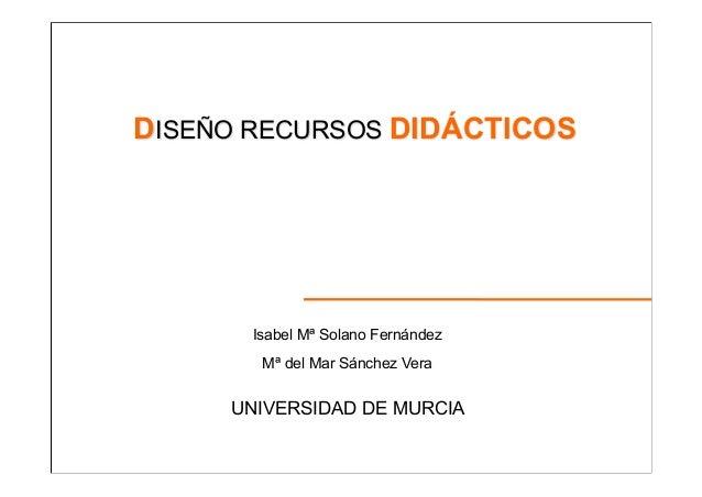 DISEÑO RECURSOS DIDÁCTICOS  Isabel Mª Solano Fernández Mª del Mar Sánchez Vera  UNIVERSIDAD DE MURCIA