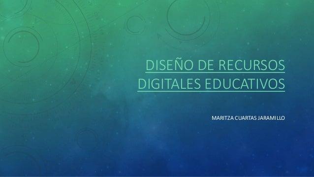 DISEÑO DE RECURSOS  DIGITALES EDUCATIVOS  MARITZA CUARTAS JARAMILLO