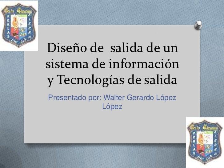 Diseño de salida de unsistema de informacióny Tecnologías de salidaPresentado por: Walter Gerardo López               López