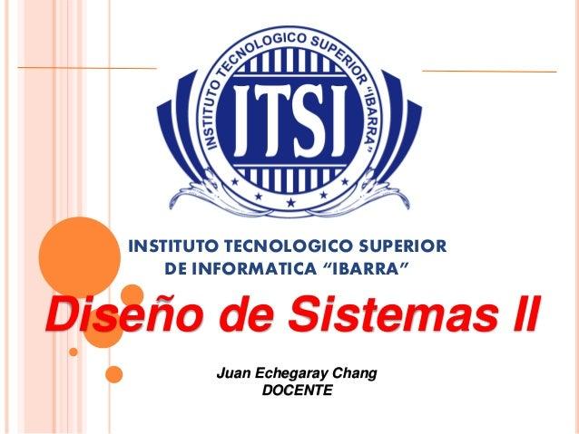 """INSTITUTO TECNOLOGICO SUPERIOR  DE INFORMATICA """"IBARRA""""  Diseño de Sistemas II  Juan Echegaray Chang  DOCENTE"""