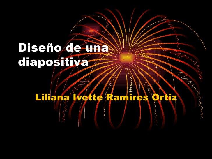 Diseño de una diapositiva Liliana Ivette Ramires Ortiz