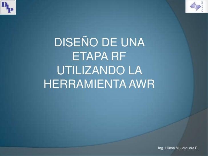 DISEÑO DE UNA    ETAPA RF  UTILIZANDO LAHERRAMIENTA AWR                  Ing. Liliana M. Jorquera F.