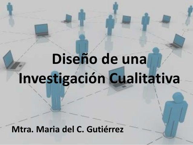 Diseño de una Investigación CualitativaMtra. Maria del C. Gutiérrez