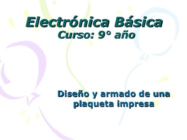 Electrónica BásicaElectrónica Básica Curso: 9° añoCurso: 9° año Diseño y armado de unaDiseño y armado de una plaqueta impr...
