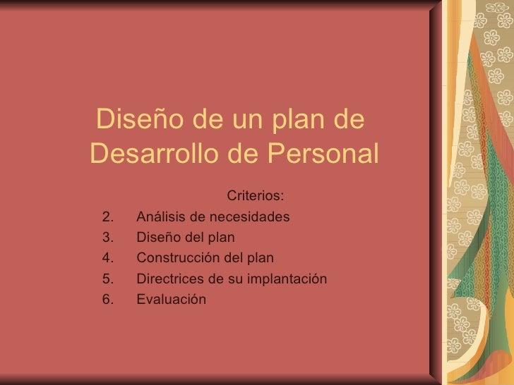 Diseño de un plan de  Desarrollo de Personal <ul><li>Criterios: </li></ul><ul><li>Análisis de necesidades </li></ul><ul><l...