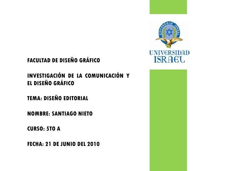 FACULTAD DE DISEÑO GRÁFICO  INVESTIGACIÓN DE LA COMUNICACIÓN Y EL DISEÑO GRÁFICO  TEMA: DISEÑO EDITORIAL  NOMBRE: SANTIAGO...